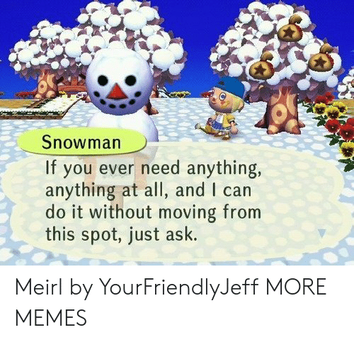 Dank, Memes, and Target: Snowman  If you ever need anything,  anything at all, and I can  do it without moving from  this spot, just ask. Meirl by YourFriendlyJeff MORE MEMES