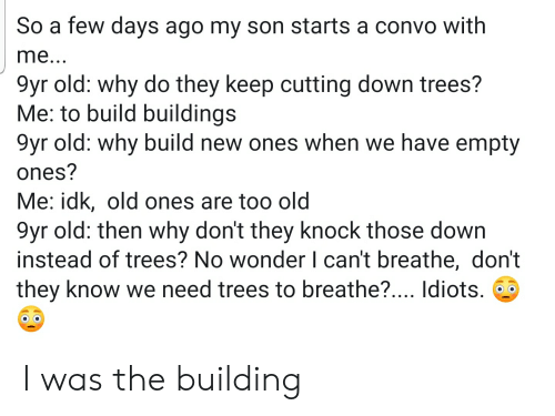 Trees, Old, and Wonder: So a few days ago my son starts a convo with  me...  9yr old: why do they keep cutting down trees?  Me: to build buildings  9yr old: why build new ones when we have empty  ones?  Me: idk, old ones are too old  9yr old: then why don't they knock those down  instead of trees? No wonder I can't breathe, don't  they know we need trees to breathe?.... Idiots. I was the building