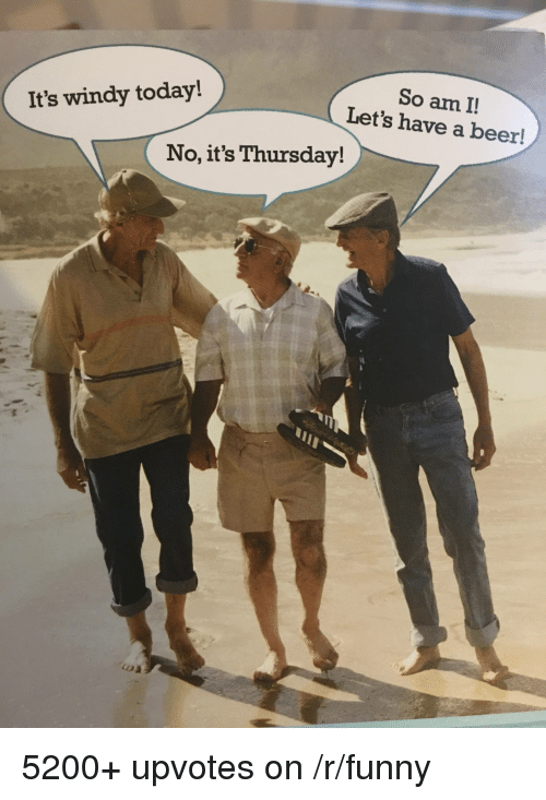 Beer, Funny, and Today: So am I!  Let's have a beer!  It's windy today!  No, it's Thursday! 5200+ upvotes on /r/funny