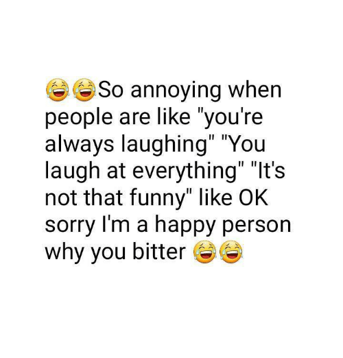 "Memes, Annoyed, and Annoying: So annoying when  people are like you're  always laughing"" ""You  laugh at everything"" ""It's  not that funny"" like OK  sorry I'm a happy person  why you bitter"
