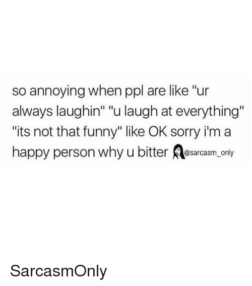"""Funny, Memes, and Sorry: so annoying when ppl are like """"ur  always laughin"""" """"u laugh at everything""""  its not that funny"""" like OK sorry i'm a  happy person why u bitter osarcasm, only SarcasmOnly"""