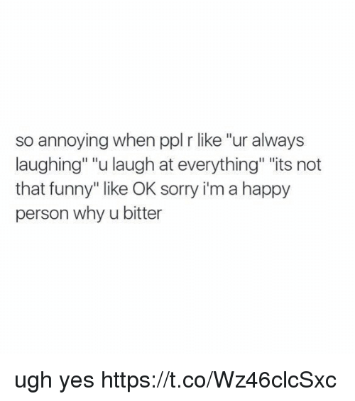 """Funny, Memes, and Sorry: so annoying when ppl r like """"ur always  laughing"""" """"u laugh at everything"""" """"its not  that funny"""" like OK sorry i'm a happy  person why u bitter ugh yes https://t.co/Wz46clcSxc"""
