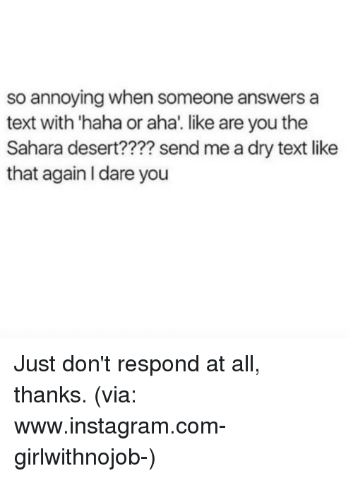 Memes, 🤖, and Aha: so annoying when someone answers a  text with haha or aha. like are you the  Sahara desert???? sendme a dry text like  that again l dare you Just don't respond at all, thanks. (via: www.instagram.com-girlwithnojob-)