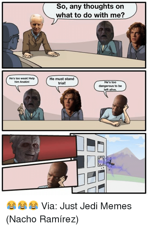 Alive, Jedi, and Memes: So, any thoughts on  what to do with me?  He's too weak! Help  him Anakin!  He must stand  trial!  He's too  dangerous to be  left alive 😂😂😂  Via: Just Jedi Memes (Nacho Ramírez)