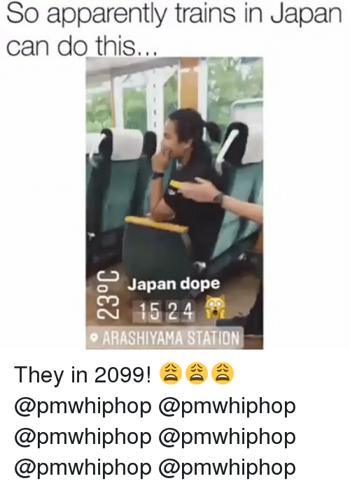 Apparently, Dope, and Memes: So apparently trains in Japan  can do this...  o Japan dope  o ARASHIYAMA STATION They in 2099! 😩😩😩 @pmwhiphop @pmwhiphop @pmwhiphop @pmwhiphop @pmwhiphop @pmwhiphop