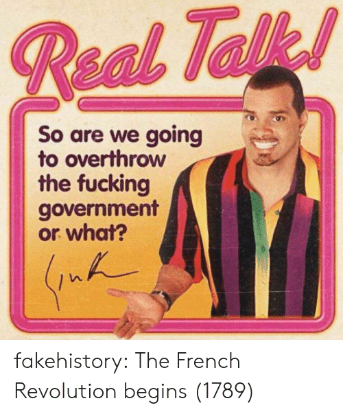 Tumblr, Blog, and Revolution: So are we going  to overthrow  the fucking  government  or what? fakehistory:  The French Revolution begins (1789)