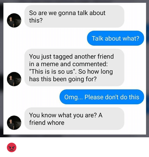 """Meme, Memes, and Omg: So are we gonna talk about  this?  Talk about what?  You just tagged another friend  in a meme and commented:  """"This is is so us"""". So how long  has this been going for?  Omg... Please don't do this  You know what you are? A  friend whore 😡"""