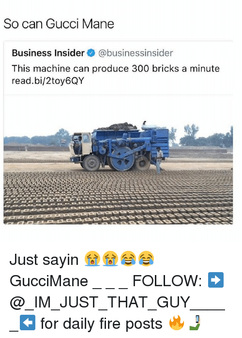 Fire, Gucci, and Gucci Mane: So can Gucci Mane  Business Insider @businessinsider  This machine can produce 300 bricks a minute  read.bi/2toy6QY Just sayin 😭😭😂😂 GucciMane _ _ _ FOLLOW: ➡@_IM_JUST_THAT_GUY_____⬅ for daily fire posts 🔥🤳🏼