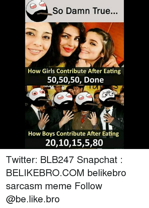 Be Like, Girls, and Meme: So Damn True  How Girls Contribute After Eating  50,50,50, Done  How Boys Contribute After Eating  20,10,15,5,80 Twitter: BLB247 Snapchat : BELIKEBRO.COM belikebro sarcasm meme Follow @be.like.bro