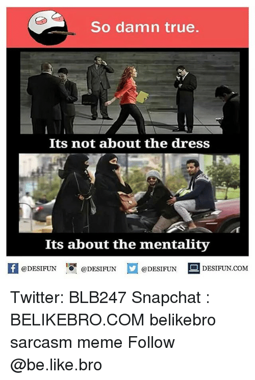 Be Like, Meme, and Memes: So damn true.  Its not about the dress  Its about the mentality  f @DESIFUN  @DESIFUN  @DESIFUN  DESIFUN.COM Twitter: BLB247 Snapchat : BELIKEBRO.COM belikebro sarcasm meme Follow @be.like.bro