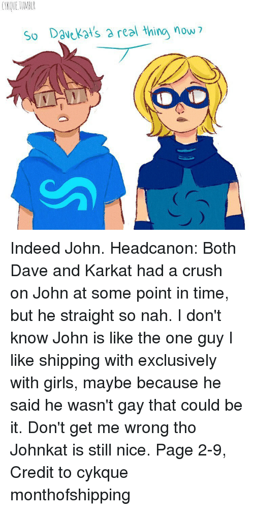 Memes, 🤖, and Kat: So Dav kat's a real thing now Indeed John. Headcanon: Both Dave and Karkat had a crush on John at some point in time, but he straight so nah. I don't know John is like the one guy I like shipping with exclusively with girls, maybe because he said he wasn't gay that could be it. Don't get me wrong tho Johnkat is still nice. Page 2-9, Credit to cykque monthofshipping