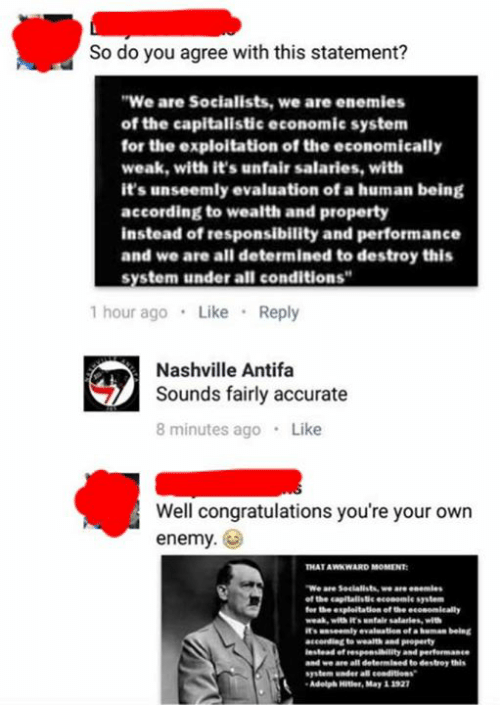 """Memes, Congratulations, and Hitler: So do you agree with this statement?  """"We are Socialists, we are enemies  of the capitalistic economic system  for the exploitation of the economically  weak, with it's unfair salaries, with  it's unseemly evaluation of a human being  according to wealth and property  instead of responsibility and performance  and we are all determined to destroy this  system under all conditions  1 hour ago  Like  Reply  Nashville Antifa  Sounds fairly accurate  8 minutes ago  Like  Well congratulations you're your own  enemy.  THATAWKWARD MOMENT  """"We are we are enemies  of the capitallatie economie system  anseamly evaluation  efa human being  to wealth and Poperty  espensilility and Performance  and we are all determined  to destroy this  system ader  Adolph Hitler, May 11"""
