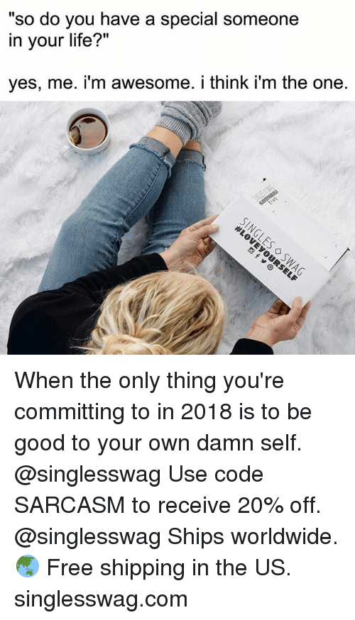 "Funny, Life, and Memes: so do you have a special someone  in your life?""  yes, me. i'm awesome. i think i'm the one. When the only thing you're committing to in 2018 is to be good to your own damn self. @singlesswag Use code SARCASM to receive 20% off. @singlesswag Ships worldwide. 🌏 Free shipping in the US. singlesswag.com"