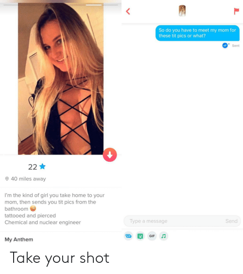 Gif, Girl, and Home: So do you have to meet my mom for  these tit pics or what?  Sent  22  40 miles away  I'm the kind of girl you take home to your  mom, then sends you tit pics from the  bathroom  tattooed and pierced  Chemical and nuclear engineer  Send  Type a message  GIF  My Anthem Take your shot