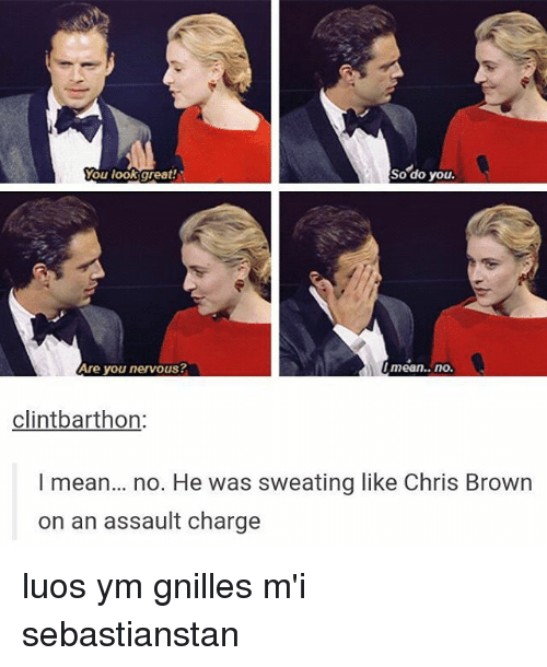 Chris Brown, Memes, and Mean: So do you.  You look great!  Are you nervous?  Imean.. no.  clintbarthon  I mean... no. He was sweating like Chris Brown  on an assault charge luos ym gnilles m'i sebastianstan