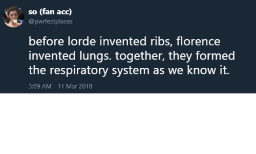Lorde, Acc, and Mar: so (fan acc)  @pwrfectplaces  before lorde invented ribs, florence  invented lungs. together, they formed  the respiratory system as we know it.  3:09 AM-11 Mar 2018