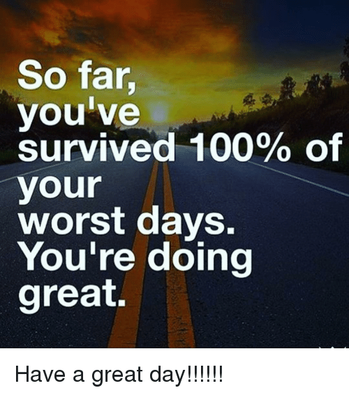 So Far Youve Survived 100 Of Your Worst Days Youre Doing Great