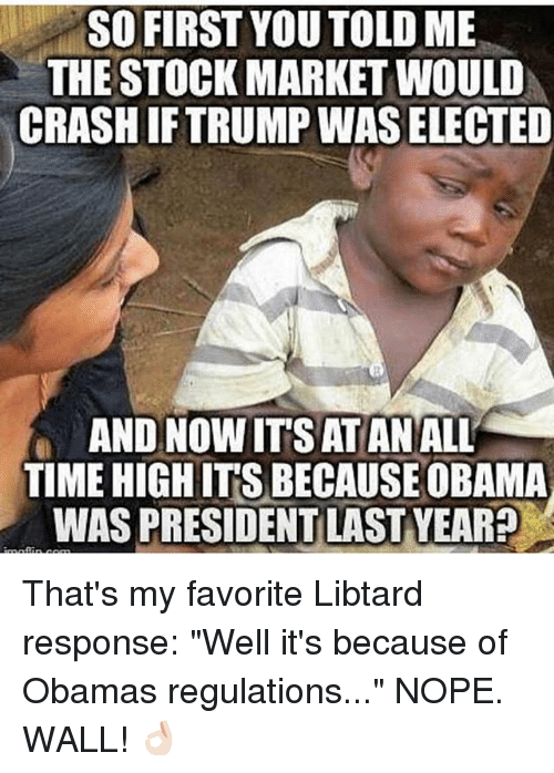 """Memes, Obama, and Stock Market: SO FIRST YOU TOLD ME  THE STOCK MARKET WOULD  CRASH IFTRUMP WAS ELECTED  AND NOW IT'S ATAN ALL  TIME HIGH IT'S BECAUSE OBAMA  WAS PRESIDENT LAST YEAR? That's my favorite Libtard response: """"Well it's because of Obamas regulations..."""" NOPE. WALL! 👌🏻"""