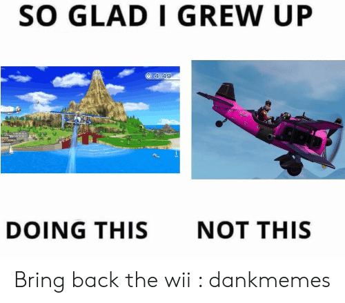 Back, Wii, and Glad: SO GLAD I GREW UP  4849  DOING THIS  NOT THIS Bring back the wii : dankmemes