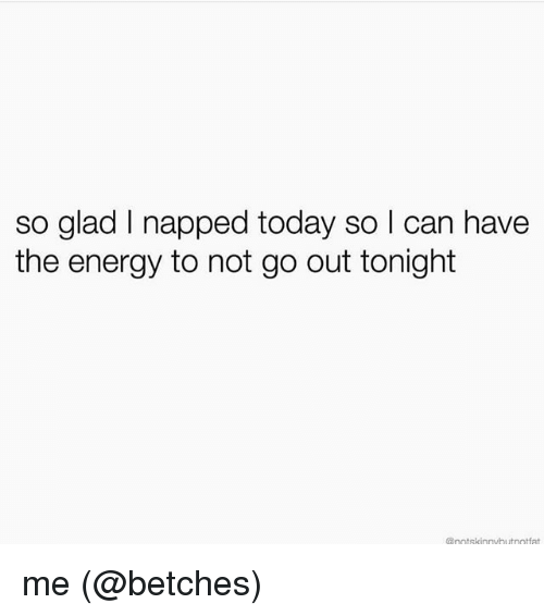 Energy, Memes, and Today: so glad I napped today so I can have  the energy to not go out tonight  @notskinnvbutootfat me (@betches)