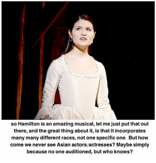 Asian, Memes, and Amazing: so Hamilton is an amazing musical, let me just put that out  there, and the great thing about it, is that it incorporates  many many different races, not one specific one. But how  come we never see Asian actors/actresses? Maybe simply  because no one auditioned, but who knows?