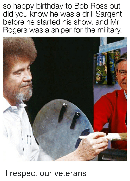 So Happy Birthday To Bob Ross But Did You Know He Was A Drill Sargent Before He Started His Show And Mr Rogers Was A Sniper For The Military Birthday Meme