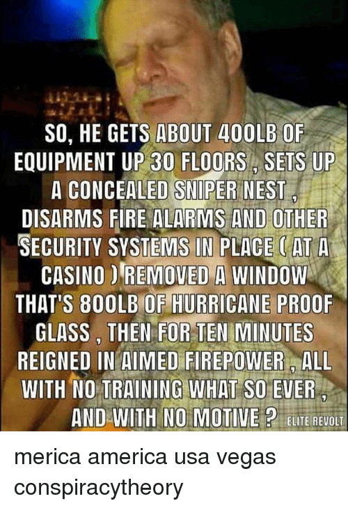 America, Fire, and Memes: SO, HE GETS ABOUT 400LB OF  EOUIPMENT UP 30 FLOORS SETS UP  A CONCEALED SNIPER NEST  DISARMS FIRE ALARMS AND OTHER  SECURITY SYSTEMS IN PLACE (ATA  CASINO D REMOVED A WINDOW  THATS 800LBOF HURRICANE PROOF  GLASS, THEN FOR TEN MINUTES  REIGNED IN AIMED FIREPOWER ALL  WITH NO TRAINING WHAT SO EVER  AND WITH NO MOTIVE?ELUTE REVOL merica america usa vegas conspiracytheory