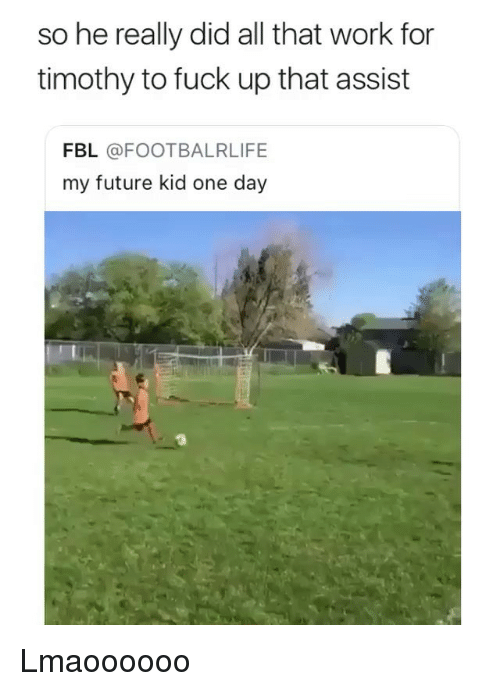 Future, Memes, and Work: so he really did all that work for  timothy to fuck up that assist  FBL @FOOTBALRLIFE  my future kid one day Lmaoooooo
