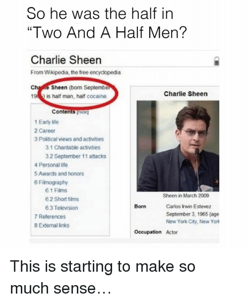 """Memes, Wikipedia, and Two and a Half Men: So he was the half in  """"Two And A Half Men?  Charlie Sheen  From Wikipedia, the free encyclopedia  Ch  e Sheen (born Septembe  Charlie Sheen  194 is half man, half cocaine.  Contents  1 Early life  2 Career  3 Political views and activities  3.1 Charitable activities  32 September 11 attacks  4 Personal life  5Awards and honors  6 Filmography  6.1 Films  Sheen in March 2009  6.2 Short films  Carlos Irwin Estevez  Born  6.3 Television  September 3, 1965 (age  7 References  New York City, New York  8 External links  Occupation Actor This is starting to make so much sense…"""
