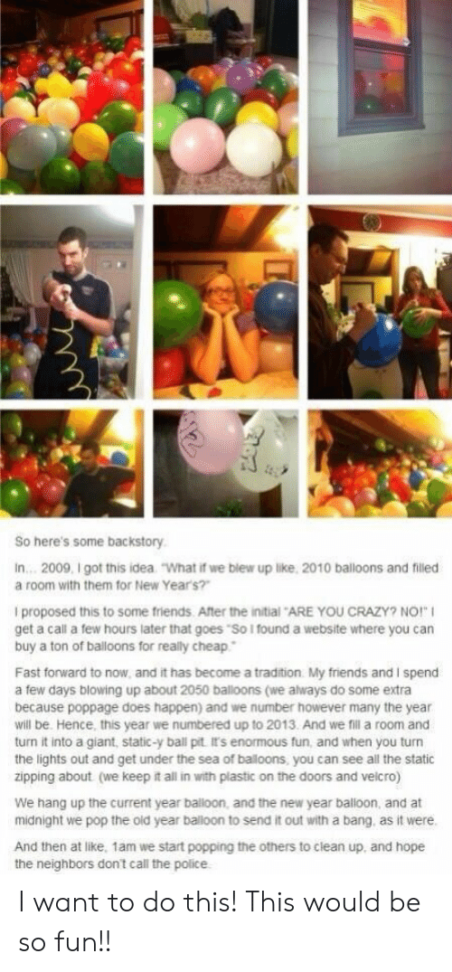 """Crazy, Friends, and New Year's: So here's some backstory  In... 2009, I got this idea  """"What if we blew up like, 2010 balloons and filled  a room with them for New Year's?""""  I proposed this to some friends. After the initial ARE YOU CRAZY? NO!""""  get a call a few hours later that goes """"So I found a website where you can  buy a ton of balloons for really cheap  Fast forward to now, and it has become a tradition My friends and I spend  a few days blowing up about 2050 balloons (we always do some extra  because poppage does happen) and we number however many the year  will be. Hence, this year we numbered up to 2013. And we fil a room and  turn it into a giant, static-y ball pit It's enormous fun, and when you turn  the lights out and get under the sea of baloons, you can see all the static  zipping about (we keep it all in with plastic on the doors and velcro)  We hang up the current year balloon, and the new year balloon, and at  midnight we pop the old year balloon to send it out with a bang. as it were.  And then at like, 1am we start popping the others to clean up, and hope I want to do this! This would be so fun!!"""
