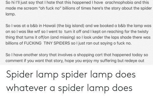 """Fucking, Scream, and Shade: So hi I'll just say that I hate that this happened I have arachnophobia and this  made me scream """"oh fuck no"""" billions of times here's the story about the spider  lamp.  So I was at a b&b in Hawaii (the big island) and we booked a b&b the lamp was  on so I was like wtf so I went to turn it off and I kept on reaching for the twisty  thing that turns it off/on (and missing) so I look under the laps shade there was  billions of FUCKING TINY SPIDERS so I just ran out saying o fuck no.  So I have another story that involves a shopping cart that happened today so  comment if you want that story, hope you enjoy my suffering but redeye out Spider lamp spider lamp does whatever a spider lamp does"""