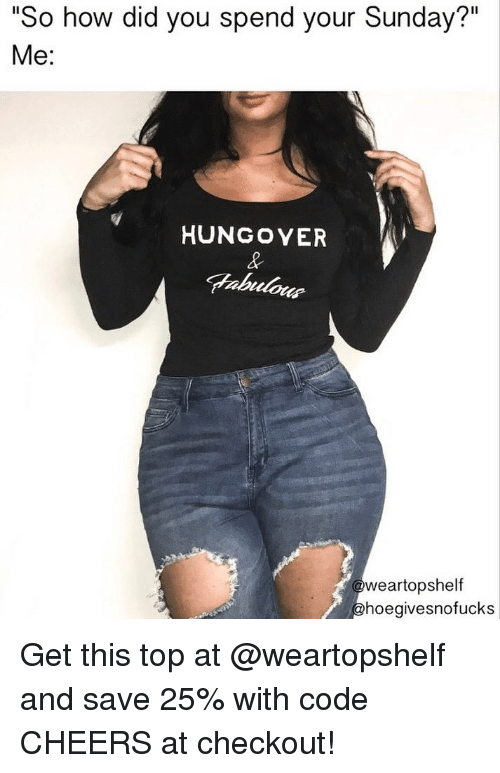 """Sunday, Girl Memes, and How: """"So how did you spend your Sunday?""""  Me:  HUNGOVER  weartopshelf  hoegivesnofucks Get this top at @weartopshelf and save 25% with code CHEERS at checkout!"""