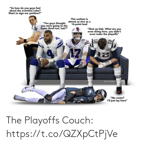 "Football, Huh, and Memes: ""So how do you guys feel  about the overtime rules?  Want to sign our petition?""  This cushion is  almost as nice as a  16-point lead  ""You guys thought  you were going to the  Šuper Bowl too, huh?""  ""Shut up Dak. What are you  even doing here, you didn't  even make the playoffs""  BILLS  17  @NFL_MEMES  ""No room?  I'll just lay here"" The Playoffs Couch: https://t.co/QZXpCtPjVe"