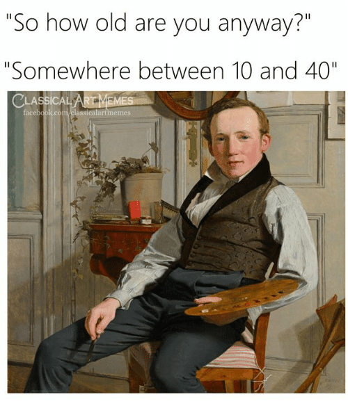 "Facebook, facebook.com, and Classical Art: So how old are you anyway?""  ""Somewhere between 10 and 40""  CLASSİCA  facebook.com.classicalartmemes"