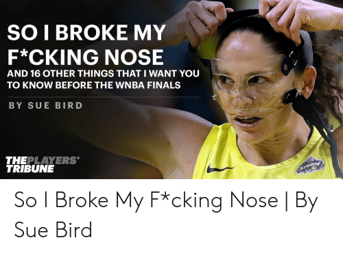 Finals, WNBA (Womens National Basketball Association), and Sue Bird: SO I BROKE MY  F*CKING NOSE  AND 16 OTHER THINGS THAT I WANT YOU  TO KNOW BEFORE THE WNBA FINALS  BY SUE BIRD  THEPLAYERS  TRIBUNE So I Broke My F*cking Nose | By Sue Bird