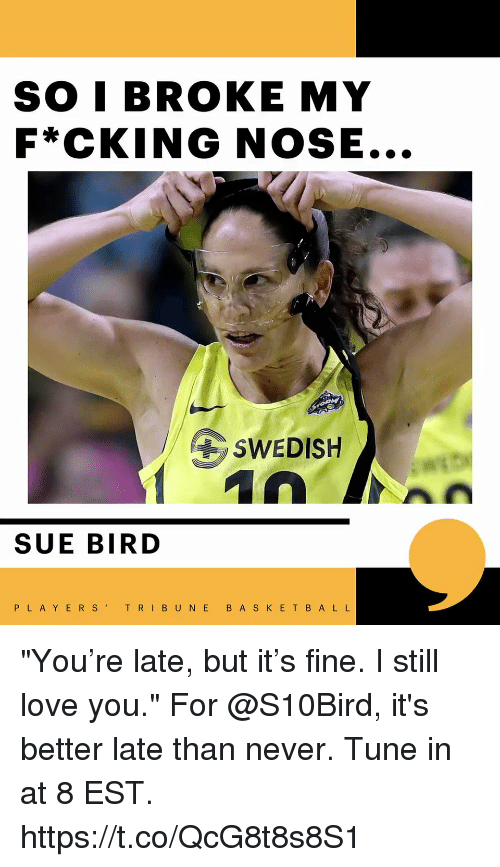 "Love, Memes, and E.T.: SO I BROKE MY  F*CKING NOSE...  SWEDISH  SUE BIRD  PLAYERST  RI B U N E B A S K E T B A L L ""You're late, but it's fine. I still love you.""  For @S10Bird, it's better late than never. Tune in at 8 EST. https://t.co/QcG8t8s8S1"