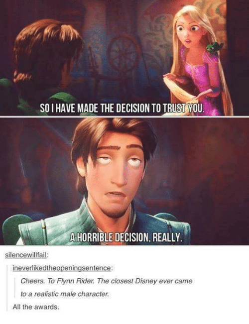 Disney, Memes, and All The: SO I HAVE MADE THE DECISION TO TRUST YOU  AIHORRIBLE DECISION, REALLY  silencewillfail  ineverlikedtheopeningsentence:  Cheers. To Flynn Rider. The closest Disney ever came  to a realistic male character.  All the awards.