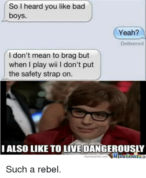 Memes, 🤖, and Wii: So I heard you like bad  boys  I don't mean to brag but  when I play wii l don't put  the safety strap on.  memecenter.com  Yeah?  Delivered Such a rebel.