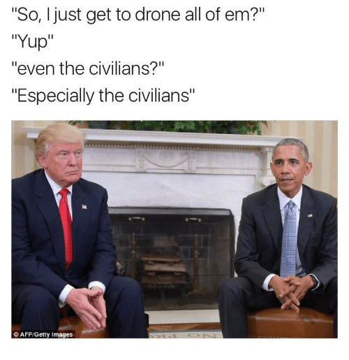 "Dank Memes: ""So, I just get to drone all of em?""  ""Yup  ""even the civilians?""  ""Especially the civilians""  AFP/Getty Images"