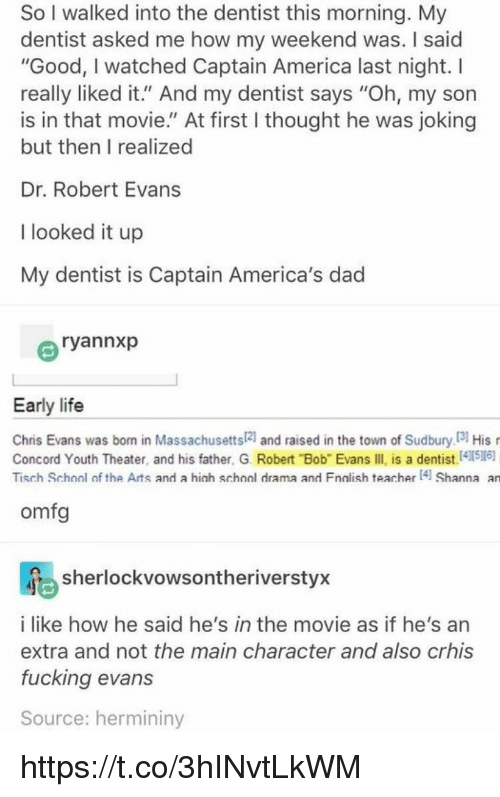 """America, Chris Evans, and Dad: So I walked into the dentist this morning. My  dentist asked me how my weekend was. I said  """"Good, I watched Captain America last night. I  really liked it."""" And my dentist says """"Oh, my son  is in that movie."""" At first I thought he was joking  but then I realized  Dr. Robert Evans  I looked it up  My dentist is Captain America's dad  ryannxp  Early life  Chris Evans was born in Massachusetts21 and raised in the town of Sudbury I3 His  Concord Youth Theater, and his father, G. Robert """"Bob"""" Evans IIl is a dentist.41516)  Tisch School of the Arts and a hich school drama and Fnalish teacher 4 Shanna an  omfg  sherlockvowsontheriverstyx  i like how he said he's in the movie as if he's an  extra and not the main character and also crhis  fucking evans  Source: hermininy https://t.co/3hINvtLkWM"""