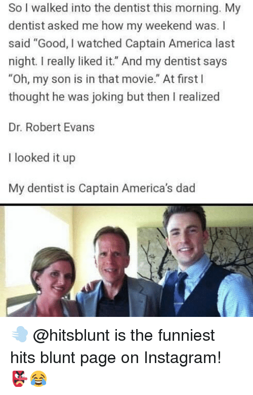 "America, Dad, and Instagram: So I walked into the dentist this morning. My  dentist asked me how my weekend was. I  said ""Good, I watched Captain America last  night. I really liked it."" And my dentist says  ""Oh, my son is in that movie."" At first l  thought he was joking but then I realized  Dr. Robert Evans  I looked it up  My dentist is Captain America's dad 💨 @hitsblunt is the funniest hits blunt page on Instagram! 👺😂"