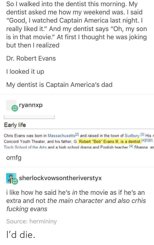 "America, Chris Evans, and Dad: So I walked into the dentist this morning. My  dentist asked me how my weekend was. I said  ""Good, I watched Captain America last night. I  really liked it."" And my dentist says ""Oh, my son  is in that movie."" At first I thought he was joking  but then I realized  Dr. Robert Evans  I looked it up  My dentist is Captain America's dad  ryannxp  Early life  Chris Evans was bon in Massachusetts2 and raised in the town of Sudbury I81 His  Concord Youth Theater, and his father, G. Robert ""Bob"" Evans III, is a dentist.[41516)  Tisch Schonl of the Arts and a hinh schnnl drama and Fnalish teacher 41 Shanna an  omfg  sherlockvowsontheriverstyx  i like how he said he's in the movie as if he's an  extra and not the main character and also crhis  fucking evans  Source: hermininy I'd die."
