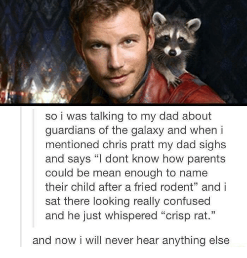"""Chris Pratt, Confused, and Dad: so i was talking to my dad about  guardians of the galaxy and when i  mentioned chris pratt my dad sighs  and says """"I dont know how parents  could be mean enough to name  their child after a fried rodent"""" and i  sat there looking really confused  and he just whispered """"crisp rat.""""  and now i will never hear anything else"""