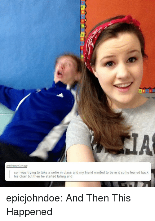 Selfie, Tumblr, and Blog: so I was trying to take a selfie in class and my friend wanted to be in it so he leaned back  his chair but then he started falling and epicjohndoe:  And Then This Happened