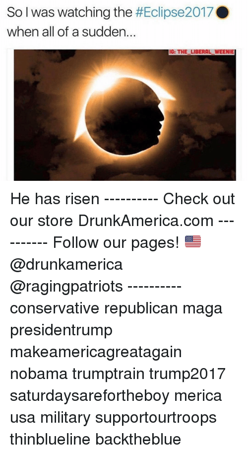 Memes, Military, and Conservative: So I was watching the #Eclipse20TAD  when all of a sudden.  IG: THE LIBERAL WEENIE He has risen ---------- Check out our store DrunkAmerica.com ---------- Follow our pages! 🇺🇸 @drunkamerica @ragingpatriots ---------- conservative republican maga presidentrump makeamericagreatagain nobama trumptrain trump2017 saturdaysarefortheboy merica usa military supportourtroops thinblueline backtheblue