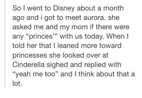 """Cinderella , Disney, and Yeah: So I went to Disney about a month  ago and i got to meet aurora. she  asked me and my mom if there were  any """"princes"""" with us today. When I  told her that I leaned more toward  princesses she looked over at  Cinderella sighed and replied with  """"yeah me too"""" and I think about that a  lot."""