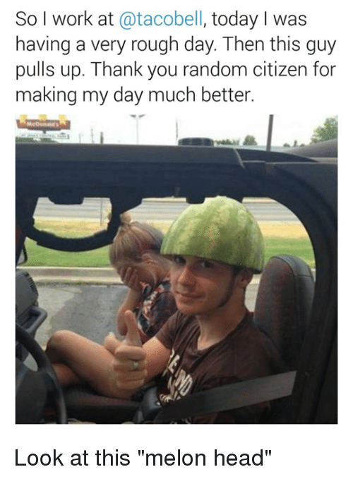 """Funny, Head, and Work: So I work at @tacobell, today I was  having a very rough day. Then this guy  pulls up. Thank you random citizen for  making my day much better. Look at this """"melon head"""""""
