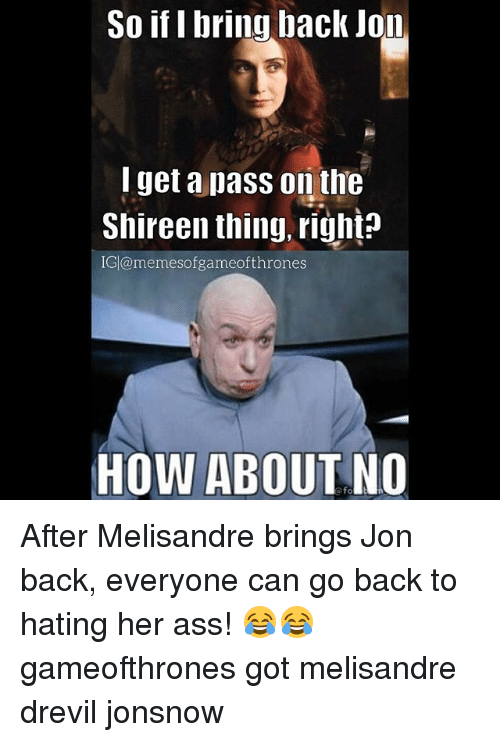 So If I Bring Back Jon I Get A Pass On The Shireen Thing Right