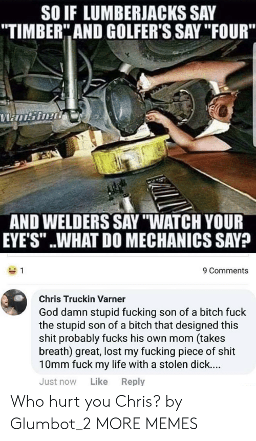 """Bitch, Dank, and Fucking: SO IF LUMBERJACKS SAY  TIMBER"""" AND GOLFER'S SAY """"IFOUR""""  AND WELDERS SAY """"WATCH YOUR  EYE'S"""" ..WHAT DO MECHANICS SAV?  9 Comments  Chris Truckin Varner  God damn stupid fucking son of a bitch fuck  the stupid son of a bitch that designed this  shit probably fucks his own mom (takes  breath) great, lost my fucking piece of shit  10mm fuck my life with a stolen dick...  Just now Like Reply Who hurt you Chris? by Glumbot_2 MORE MEMES"""