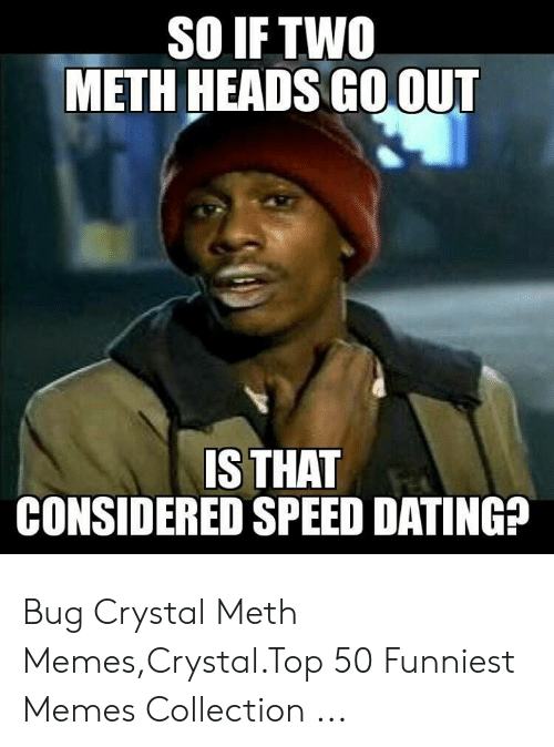 So Iftw0 Meth Heads Go Out Is That Considered Speed Dating Bug